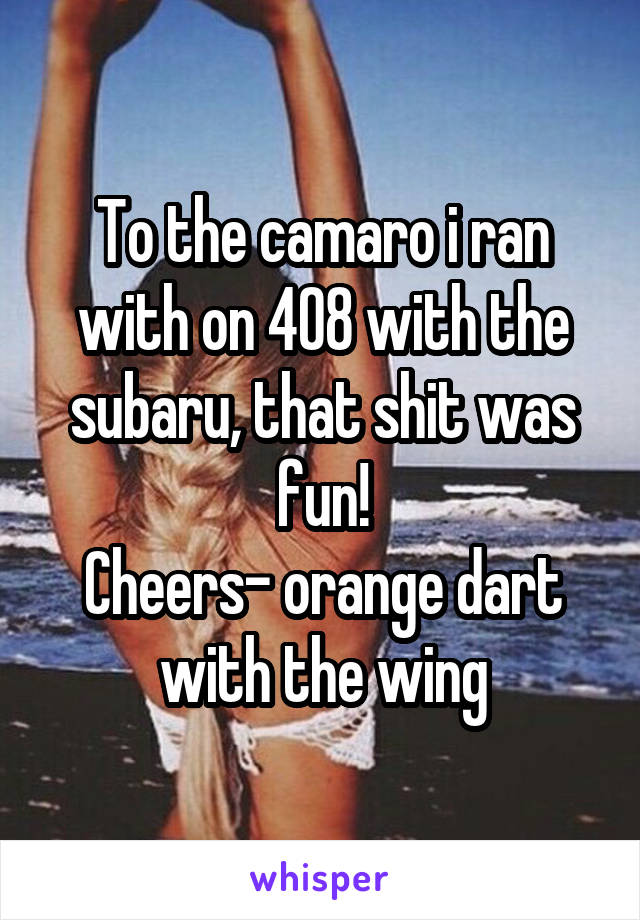 To the camaro i ran with on 408 with the subaru, that shit was fun! Cheers- orange dart with the wing
