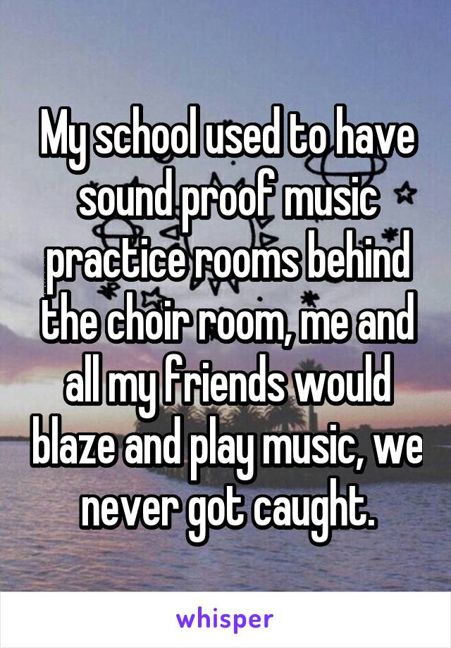 My school used to have sound proof music practice rooms behind the choir room, me and all my friends would blaze and play music, we never got caught.