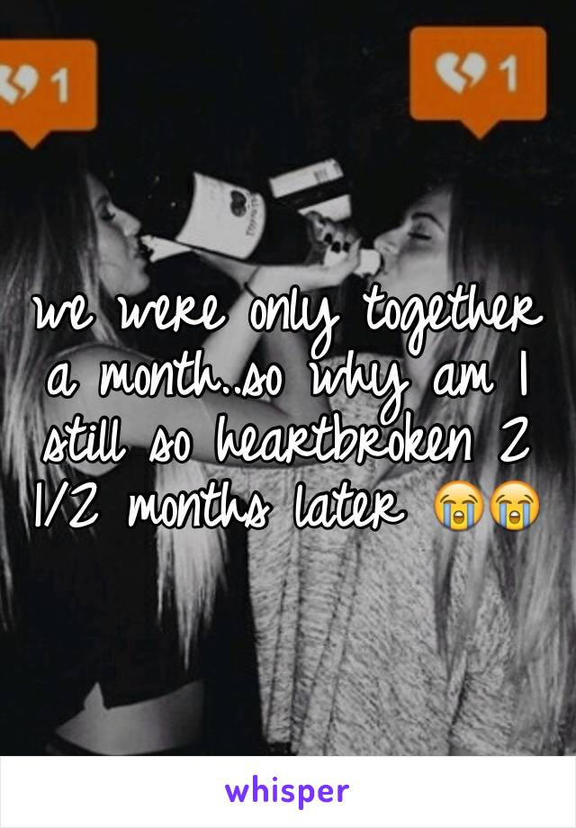 we were only together a month..so why am I still so heartbroken 2 1/2 months later 😭😭