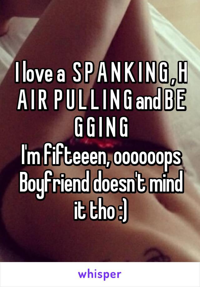 I love a  S P A N K I N G , H A I R  P U L L I N G and B E G G I N G I'm fifteeen, oooooops Boyfriend doesn't mind it tho :)