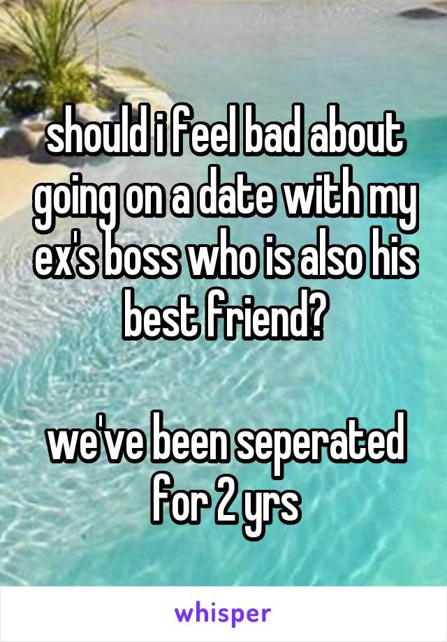 should i feel bad about going on a date with my ex's boss who is also his best friend?  we've been seperated for 2 yrs