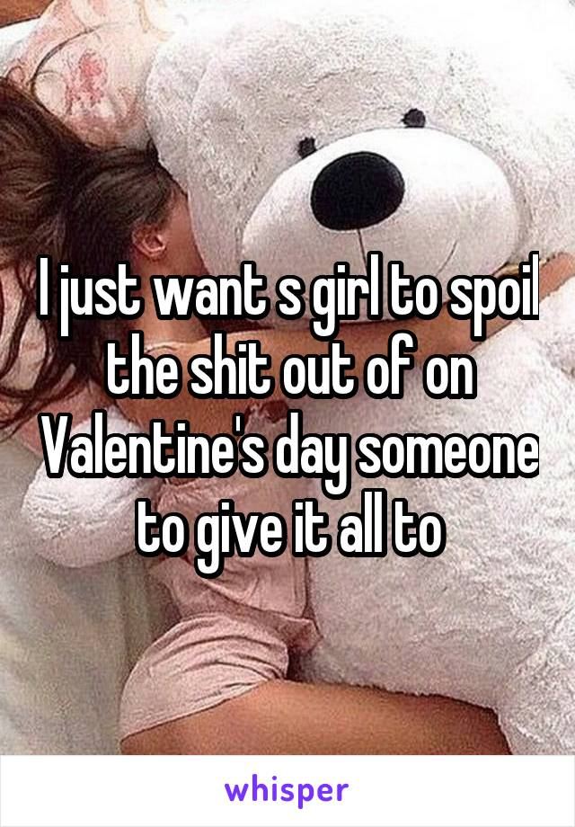 I just want s girl to spoil the shit out of on Valentine's day someone to give it all to