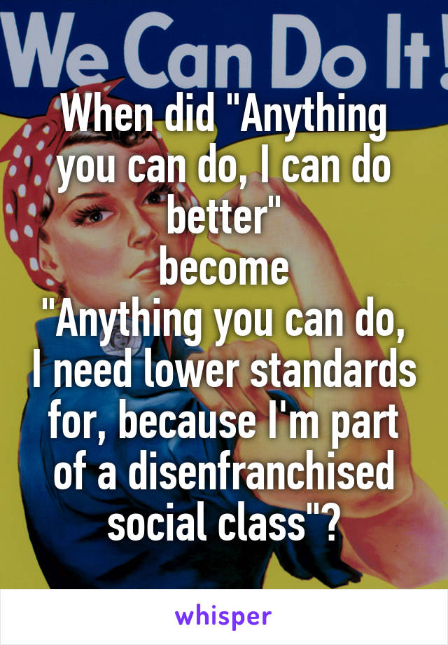 """When did """"Anything you can do, I can do better"""" become """"Anything you can do, I need lower standards for, because I'm part of a disenfranchised social class""""?"""