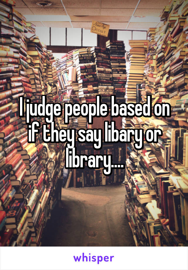 I judge people based on if they say libary or library....