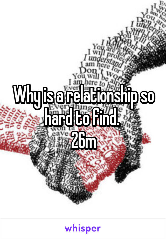Why is a relationship so hard to find.  26m