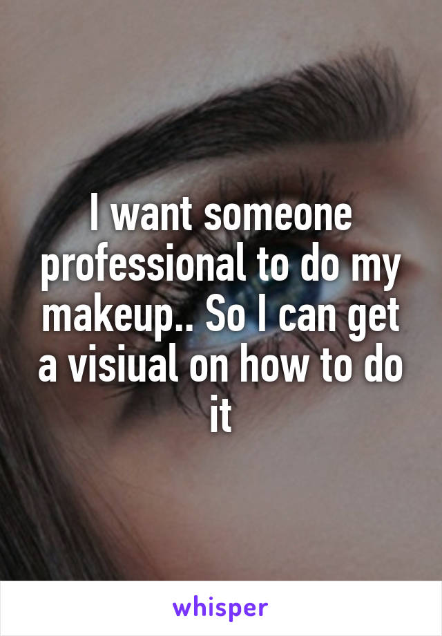 I want someone professional to do my makeup.. So I can get a visiual on how to do it