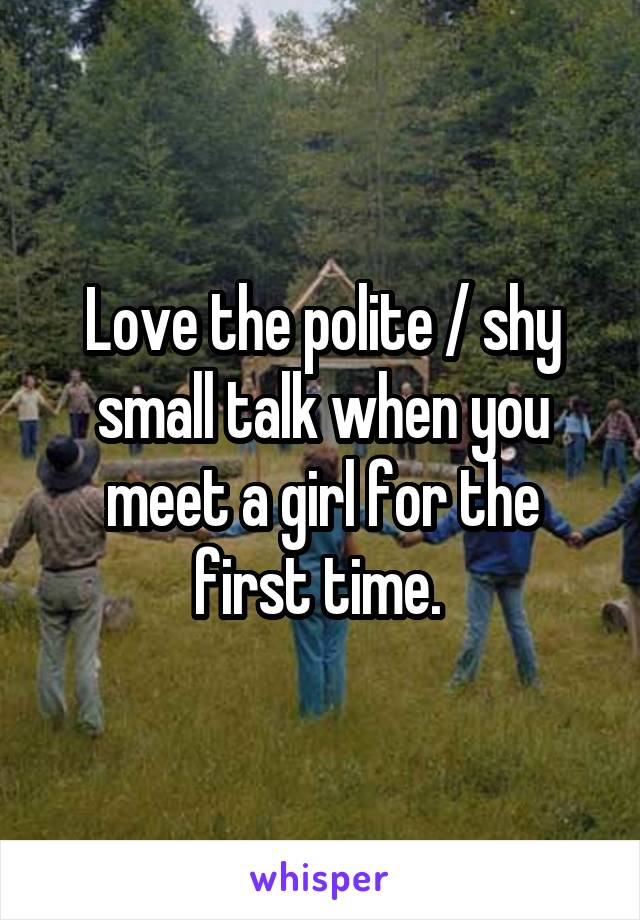 Love the polite / shy small talk when you meet a girl for the first time.