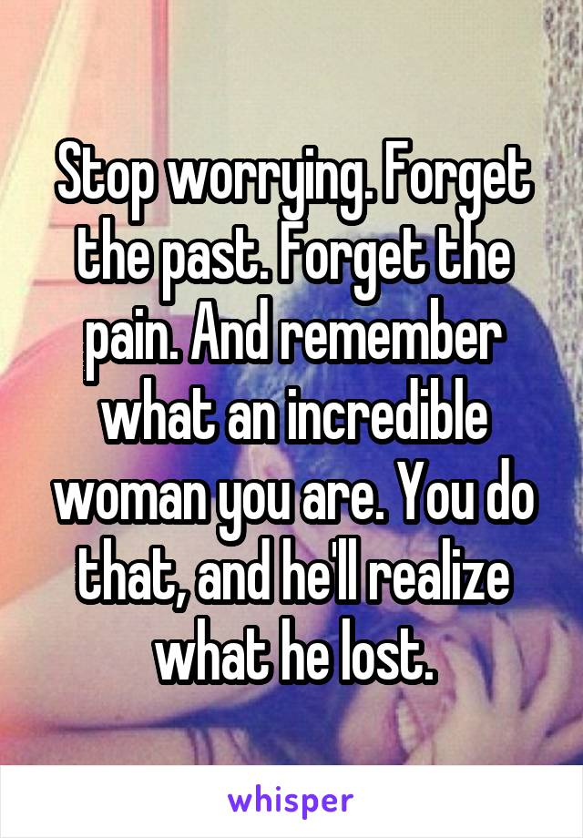Stop worrying. Forget the past. Forget the pain. And remember what an incredible woman you are. You do that, and he'll realize what he lost.