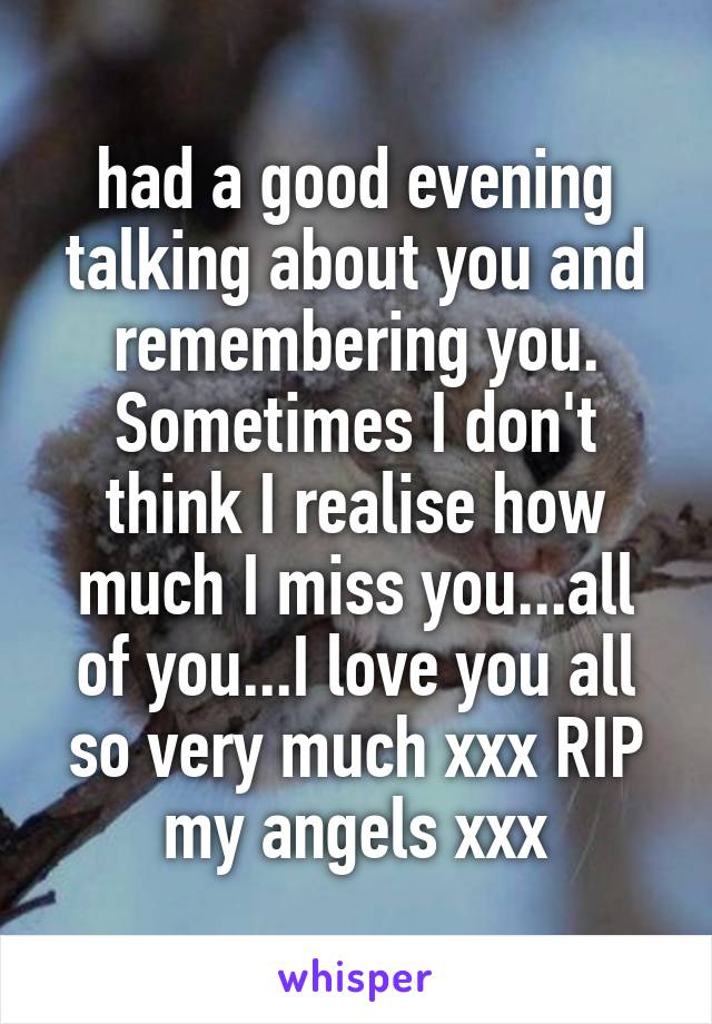 had a good evening talking about you and remembering you. Sometimes I don't think I realise how much I miss you...all of you...I love you all so very much xxx RIP my angels xxx
