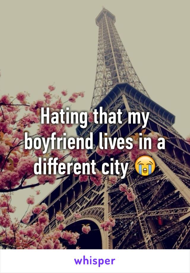 Hating that my boyfriend lives in a different city 😭