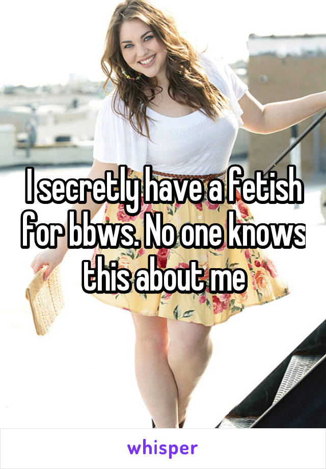 I secretly have a fetish for bbws. No one knows this about me