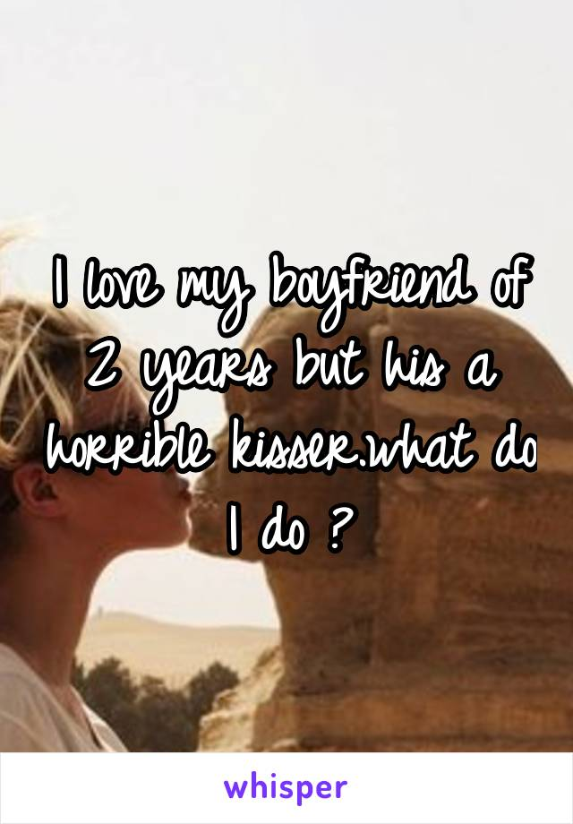 I love my boyfriend of 2 years but his a horrible kisser.what do I do ?