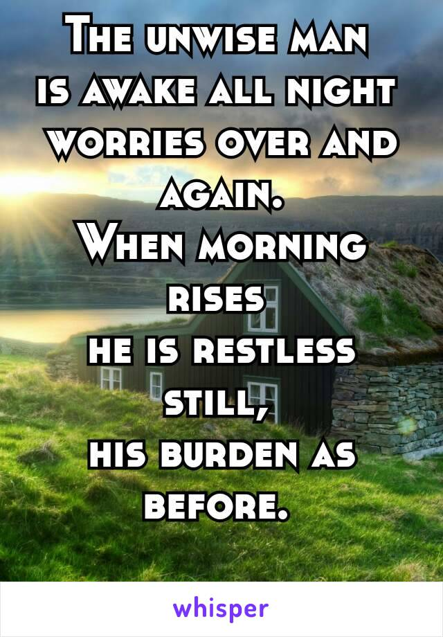 The unwise man is awake all night worries over and again. When morning rises he is restless still, his burden as before.  - The Havamal