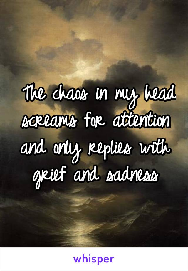 The chaos in my head screams for attention and only replies with grief and sadness