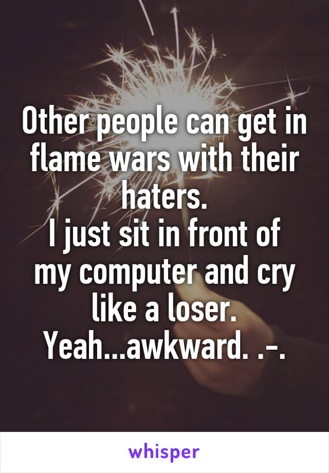 Other people can get in flame wars with their haters. I just sit in front of my computer and cry like a loser. Yeah...awkward. .-.