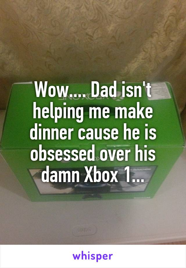 Wow.... Dad isn't helping me make dinner cause he is obsessed over his damn Xbox 1...