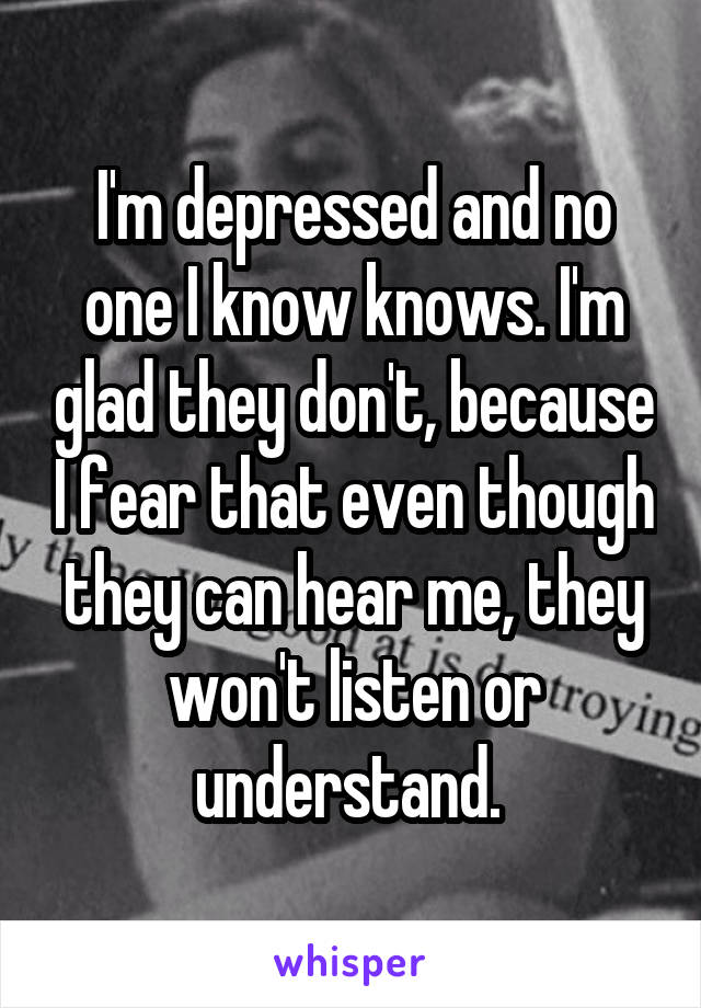 I'm depressed and no one I know knows. I'm glad they don't, because I fear that even though they can hear me, they won't listen or understand.