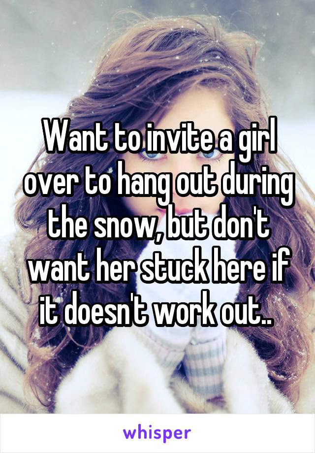 Want to invite a girl over to hang out during the snow, but don't want her stuck here if it doesn't work out..