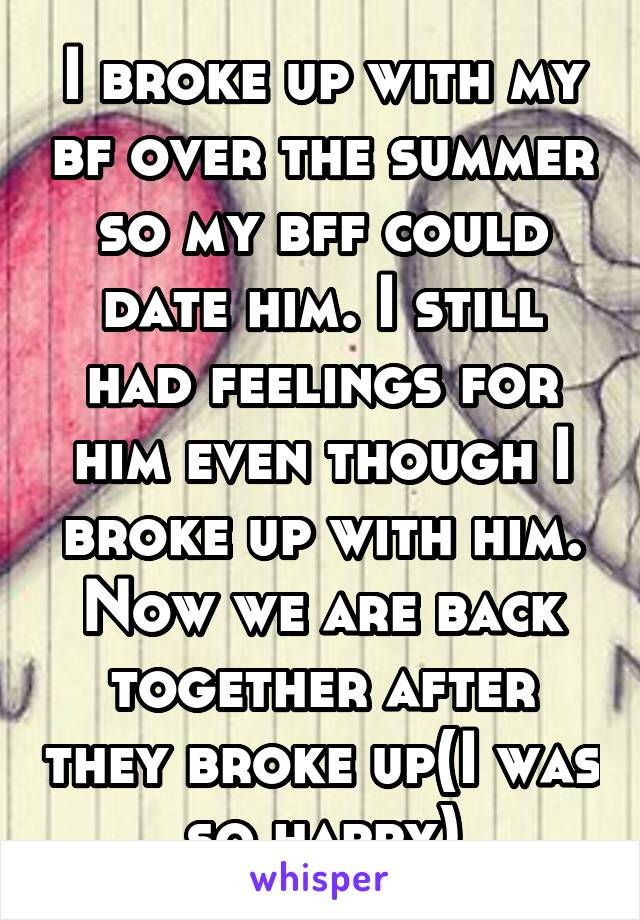 I broke up with my bf over the summer so my bff could date him. I still had feelings for him even though I broke up with him. Now we are back together after they broke up(I was so happy)