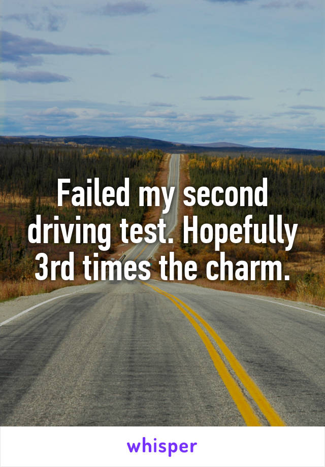 Failed my second driving test. Hopefully 3rd times the charm.