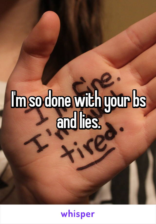 I'm so done with your bs and lies.