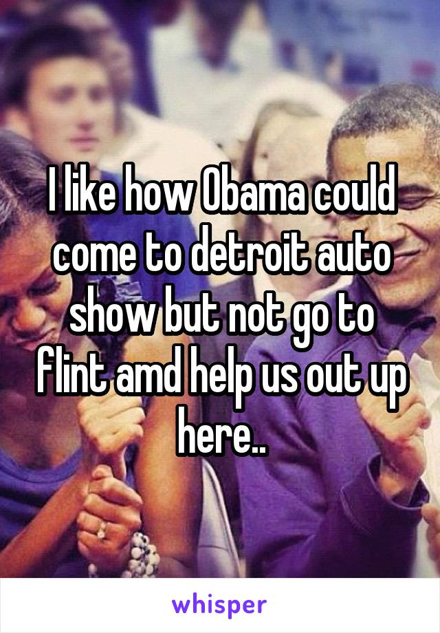I like how Obama could come to detroit auto show but not go to flint amd help us out up here..