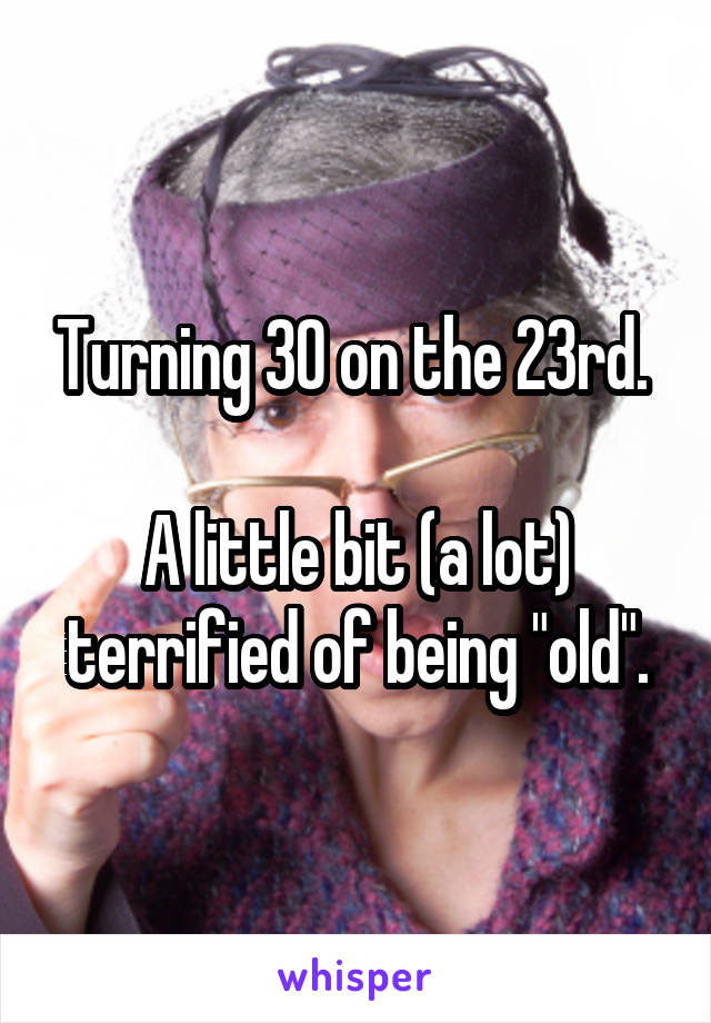 "Turning 30 on the 23rd.   A little bit (a lot) terrified of being ""old""."
