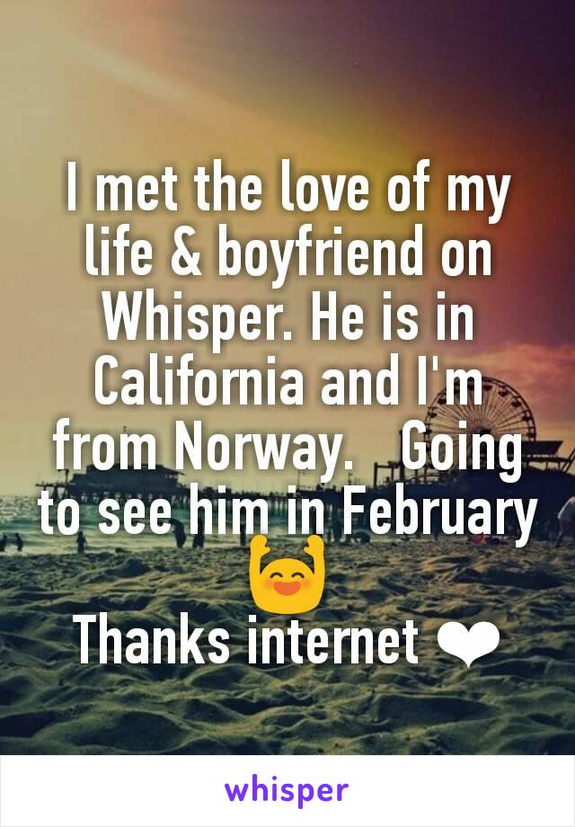 I met the love of my life & boyfriend on Whisper. He is in California and I'm from Norway.   Going to see him in February 🙌 Thanks internet ❤
