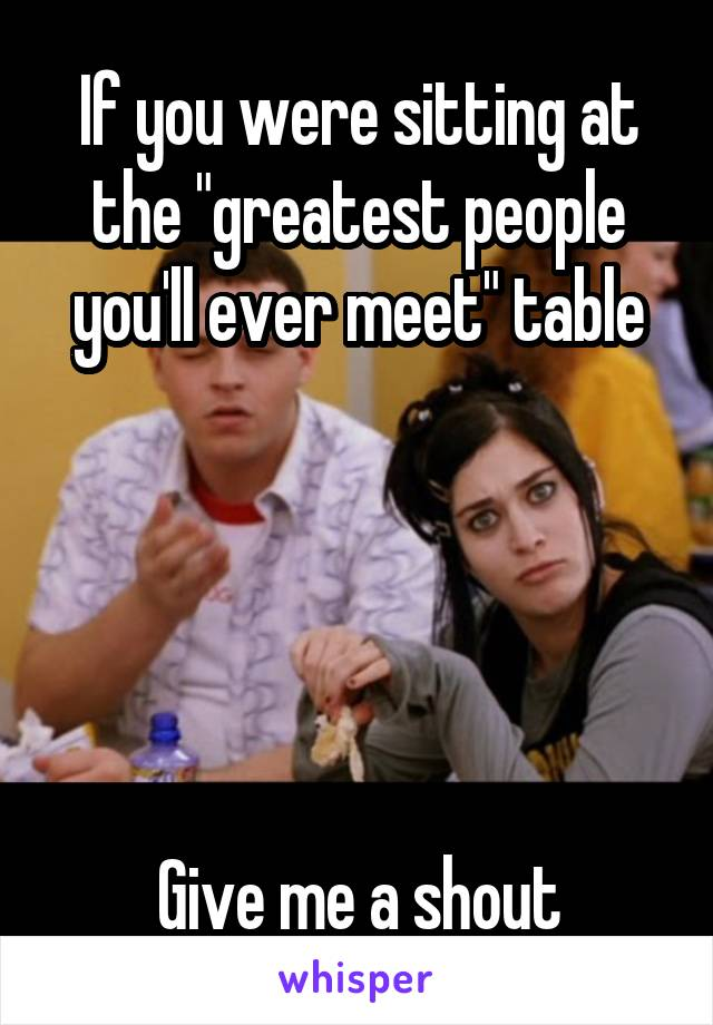 "If you were sitting at the ""greatest people you'll ever meet"" table      Give me a shout"