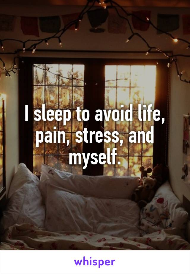 I sleep to avoid life, pain, stress, and myself.