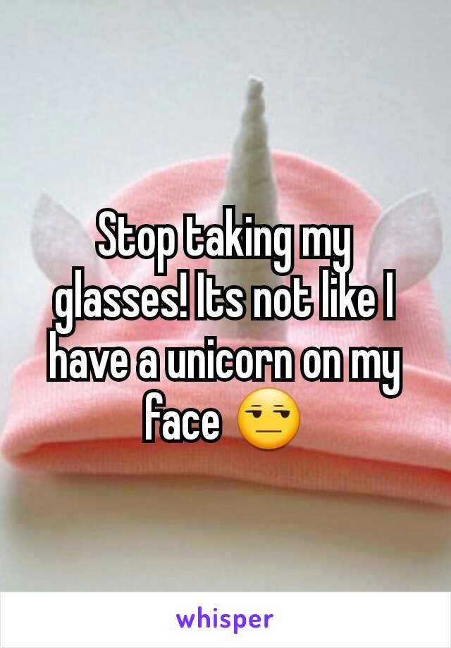 Stop taking my glasses! Its not like I have a unicorn on my face 😒