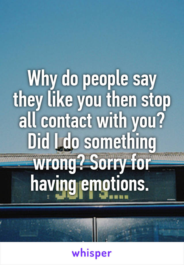 Why do people say they like you then stop all contact with you? Did I do something wrong? Sorry for having emotions.