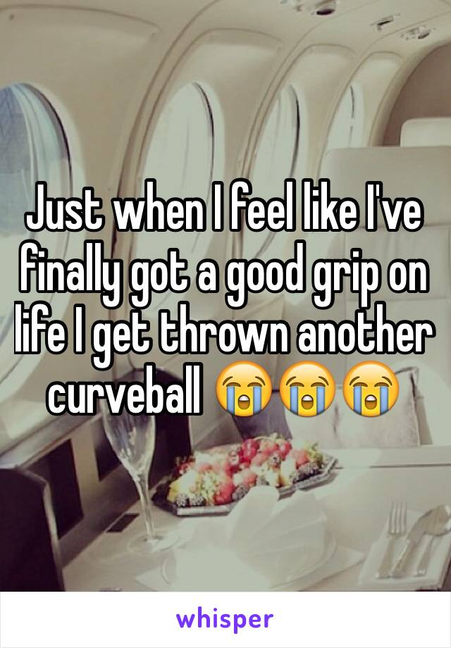 Just when I feel like I've finally got a good grip on life I get thrown another curveball 😭😭😭