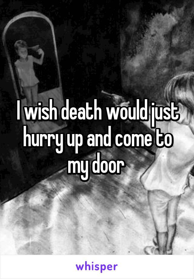 I wish death would just hurry up and come to my door