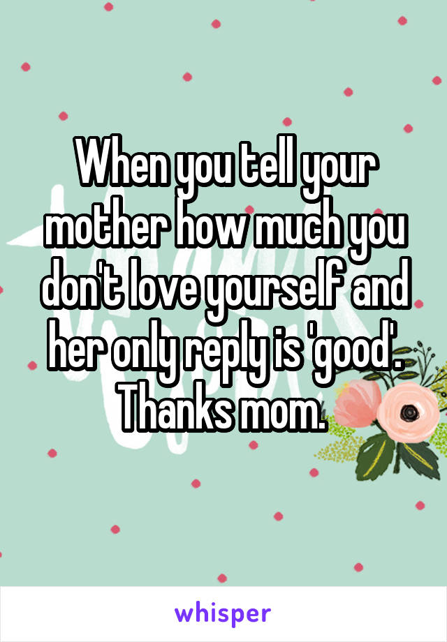 When you tell your mother how much you don't love yourself and her only reply is 'good'. Thanks mom.