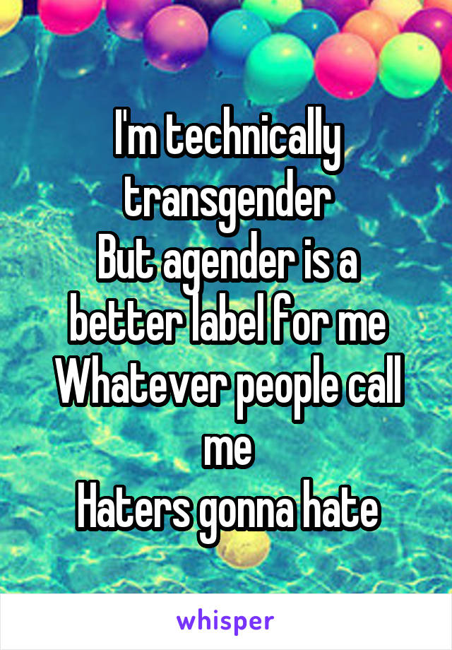 I'm technically transgender But agender is a better label for me Whatever people call me Haters gonna hate