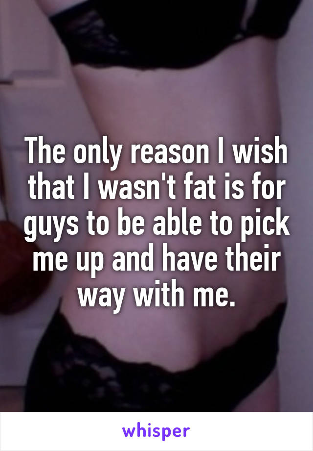 The only reason I wish that I wasn't fat is for guys to be able to pick me up and have their way with me.