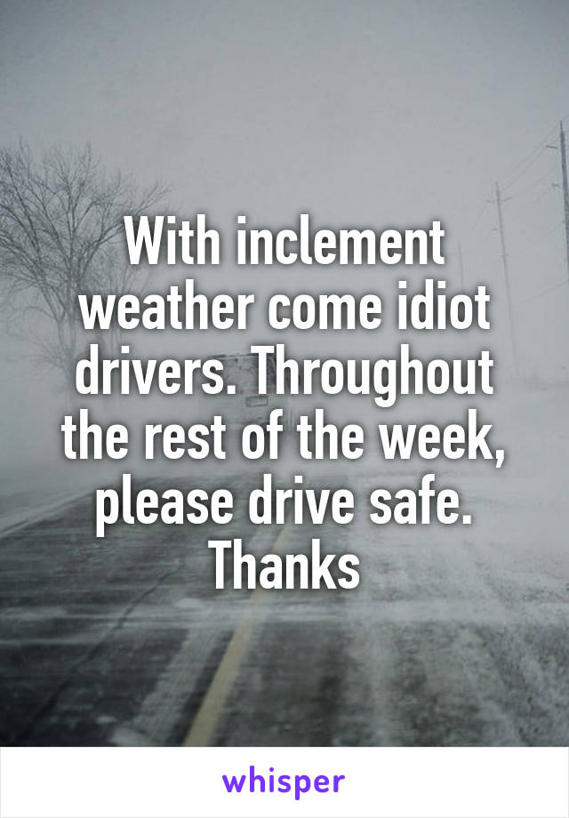 With inclement weather come idiot drivers. Throughout the rest of the week, please drive safe. Thanks