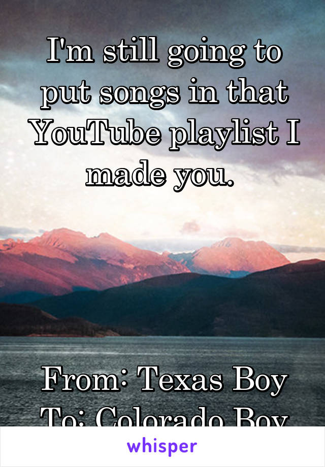 I'm still going to put songs in that YouTube playlist I made you.      From: Texas Boy To: Colorado Boy