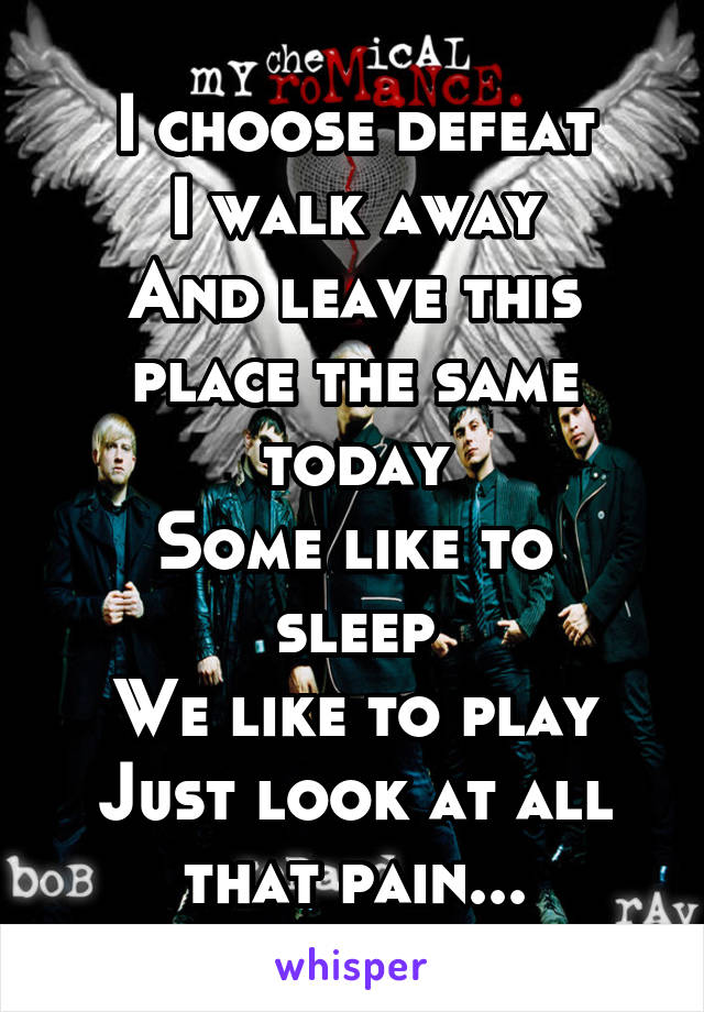 I choose defeat I walk away And leave this place the same today Some like to sleep We like to play Just look at all that pain...