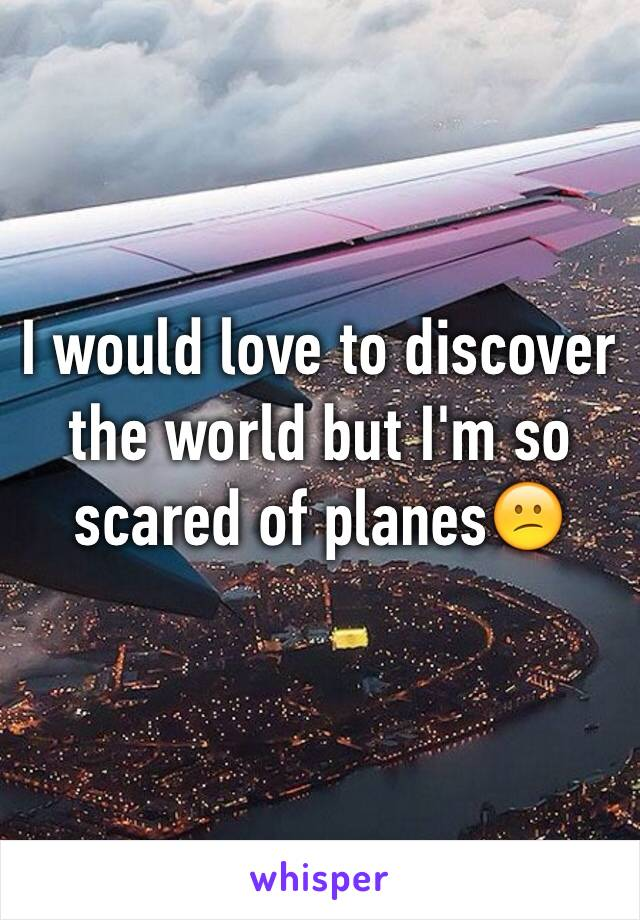 I would love to discover the world but I'm so scared of planes😕