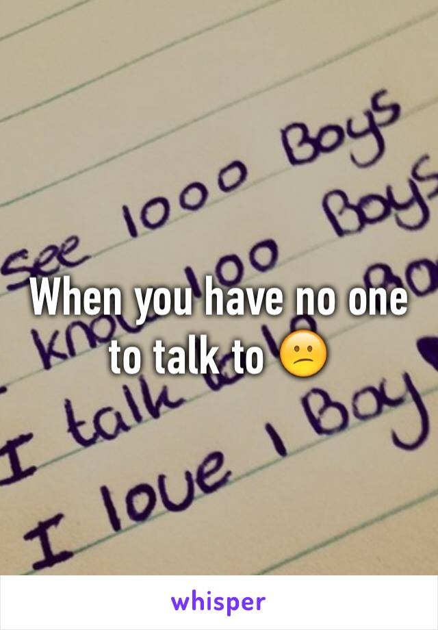 When you have no one to talk to 😕