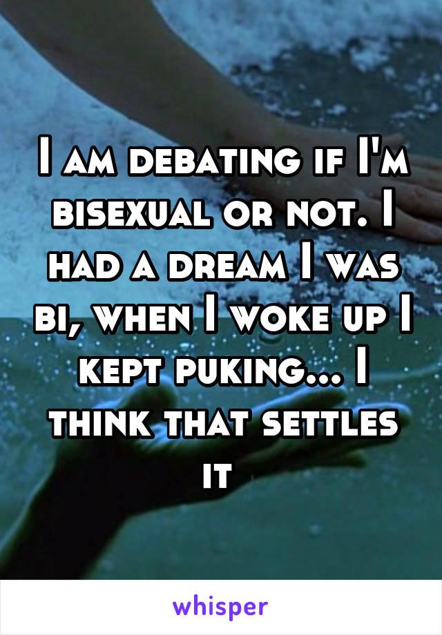 I am debating if I'm bisexual or not. I had a dream I was bi, when I woke up I kept puking... I think that settles it