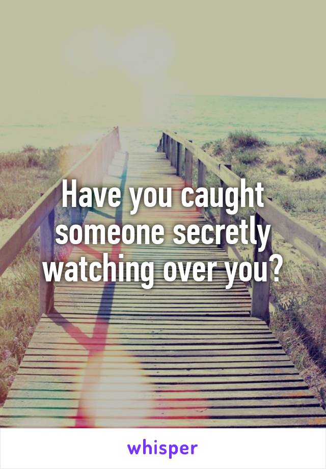 Have you caught someone secretly watching over you?