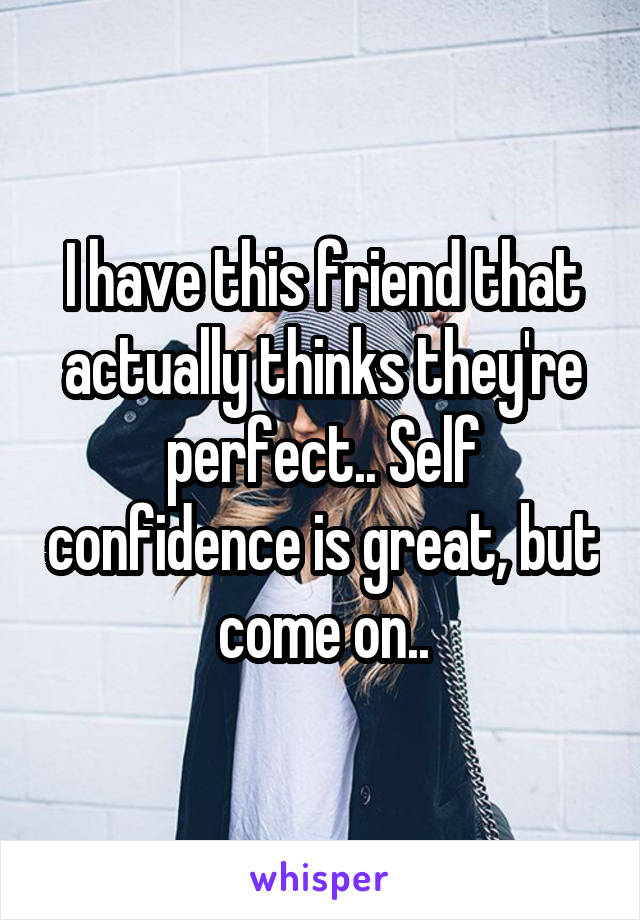 I have this friend that actually thinks they're perfect.. Self confidence is great, but come on..
