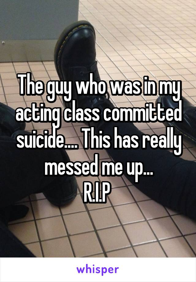 The guy who was in my acting class committed suicide.... This has really messed me up... R.I.P
