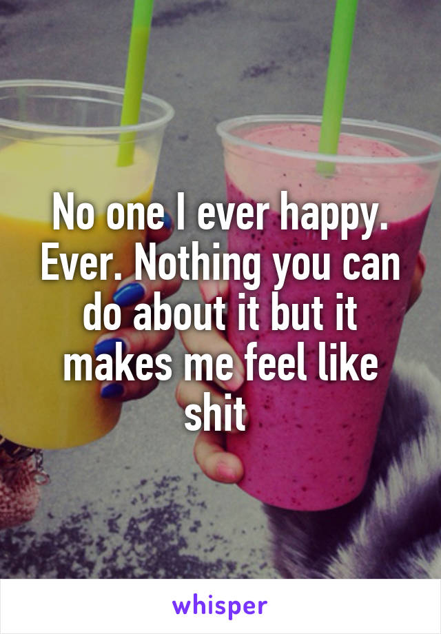 No one I ever happy. Ever. Nothing you can do about it but it makes me feel like shit
