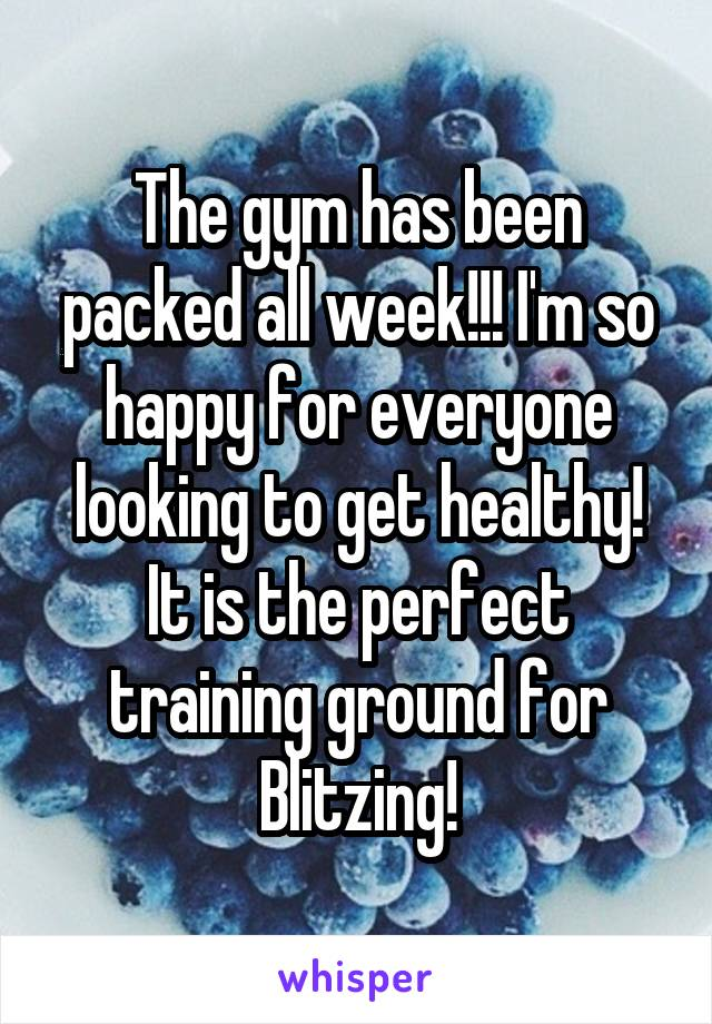 The gym has been packed all week!!! I'm so happy for everyone looking to get healthy! It is the perfect training ground for Blitzing!