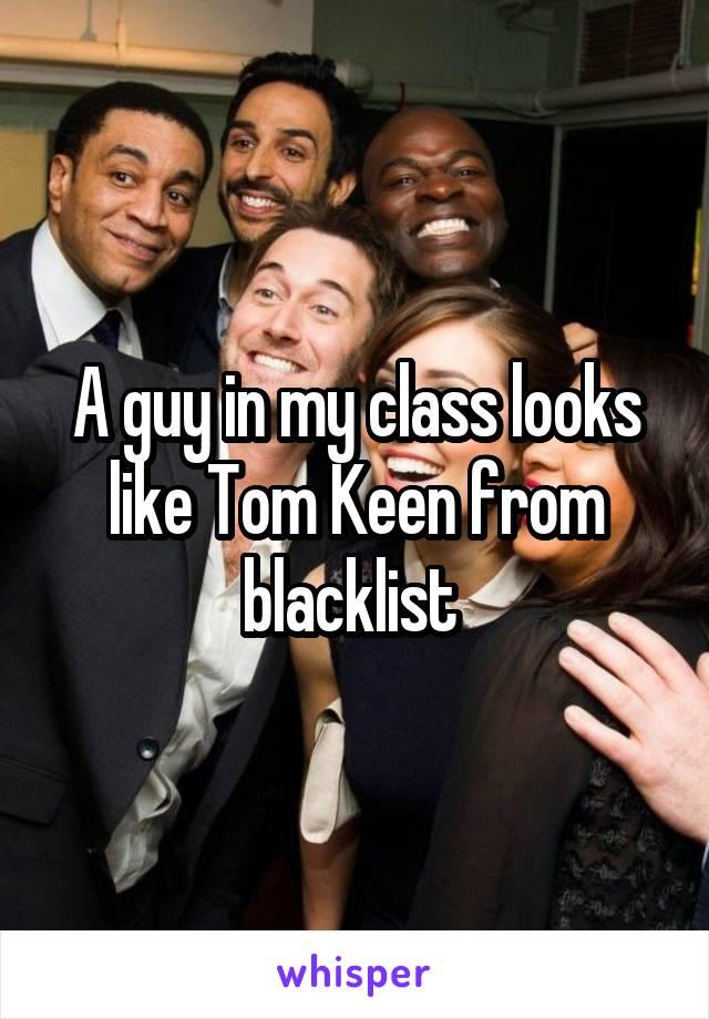 A guy in my class looks like Tom Keen from blacklist