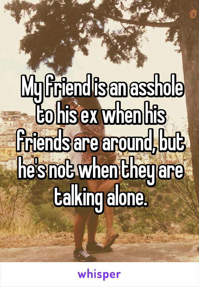 My friend is an asshole to his ex when his friends are around, but he's not when they are talking alone.